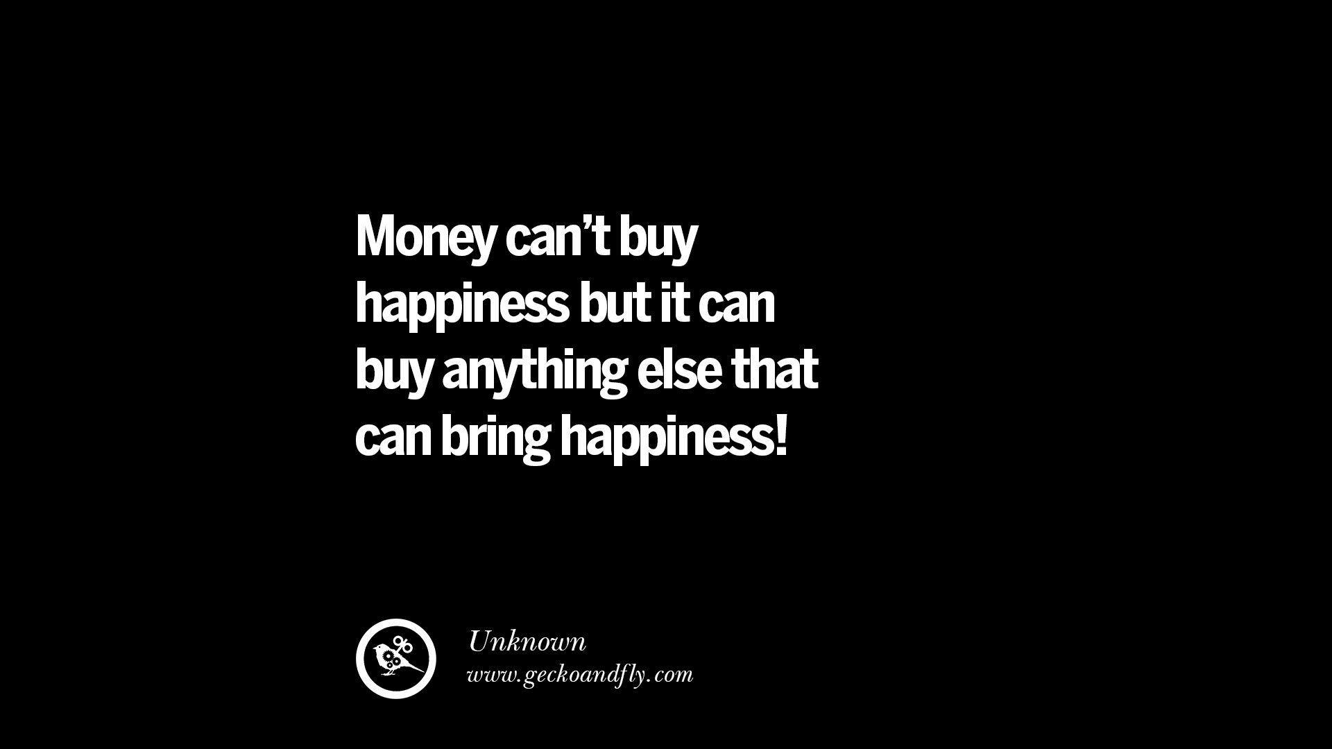 can money bring happiness Money can bring happiness many can buy happiness now to todays society, the main goal in life is to get money and thats how people are money is the way we differ between and high social class and the poor giving money to the poor will be the best thing you will do.