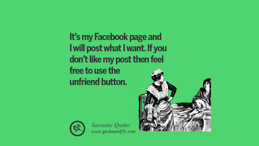 It's my Facebook page and I will post what I want. If you don't like my post then feel free to use the unfriend button. Unfriend A Friend on Facebook