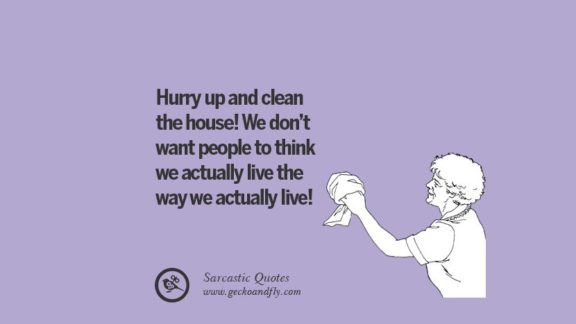 Hurry up and clean the house! We don't want people to think we actually live the way we actually live!