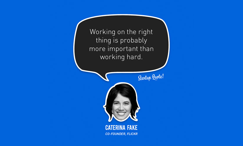 Working on the right thing is probably more important than working hard. - Caterina Fake