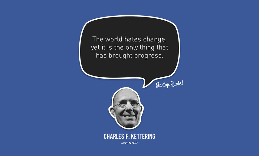 The world hates change, yet it is the only thing that has brought progress. – Charles F.Kettering