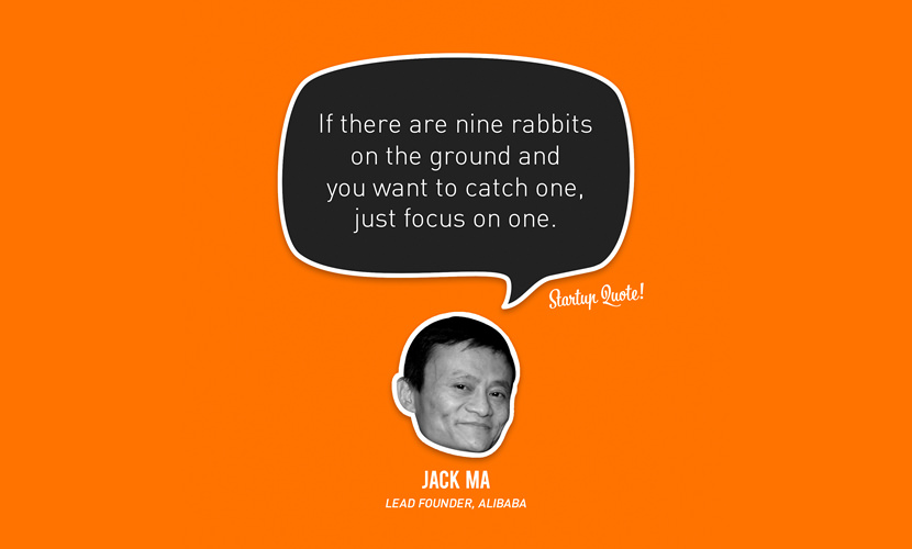 If there are nine rabbits on the ground and you want to catch one, just focus on one. - Jack Ma