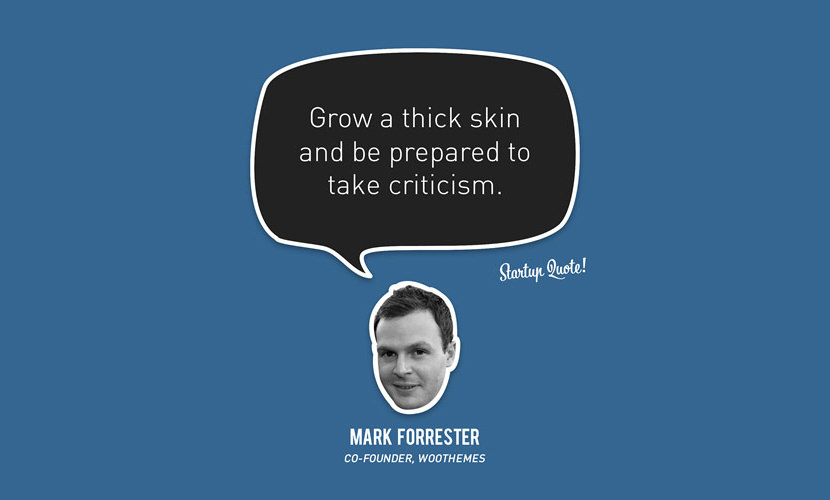 Grow a thick skin and be prepared to take criticism. - Mark Forrester