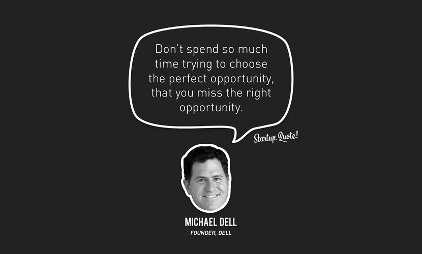 Don't spend so much time trying to choose the perfect opportunity, that you miss the right opportunity. - Michael Dell