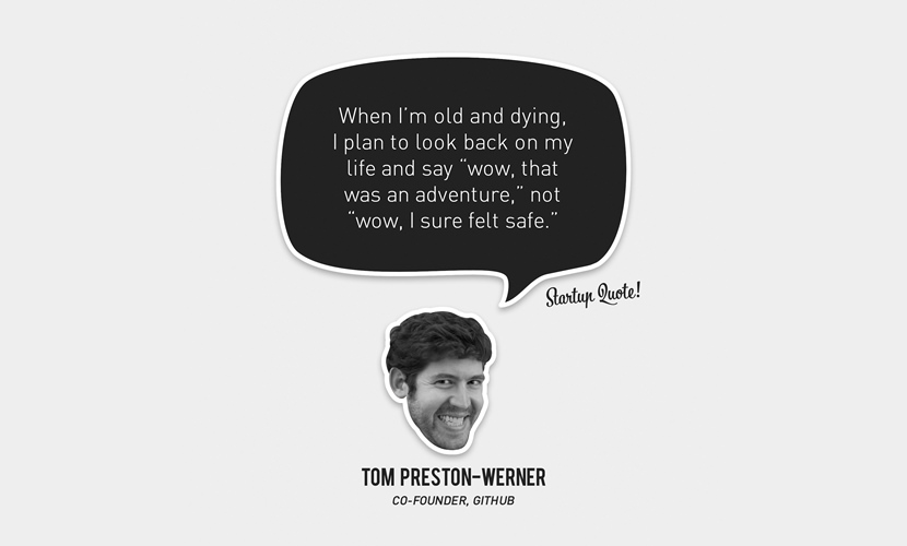 "When I'm old and dying, I plan to look back on my life and say ""wow, that was an adventure,"" not ""wow, I sure felt safe."" – Tom Preston-Werner"