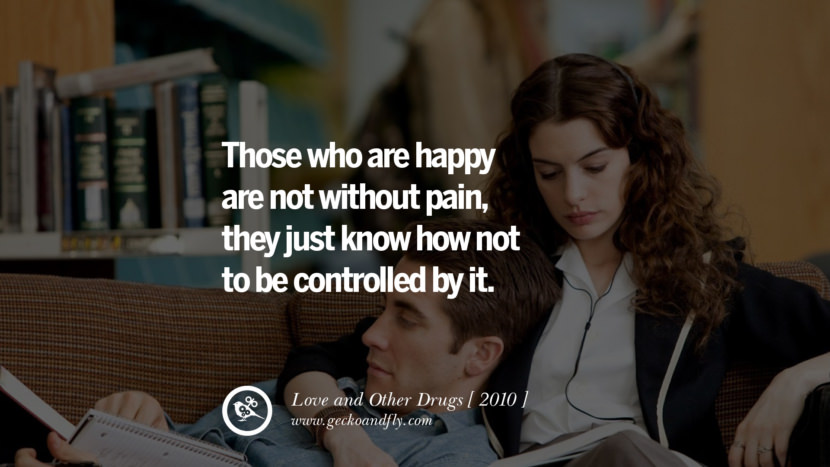 Those who are happy are not without pain, they just know how not to be controlled by it. Love and Other Drugs instagram pinterest facebook twitter tumblr quotes life funny best inspirational