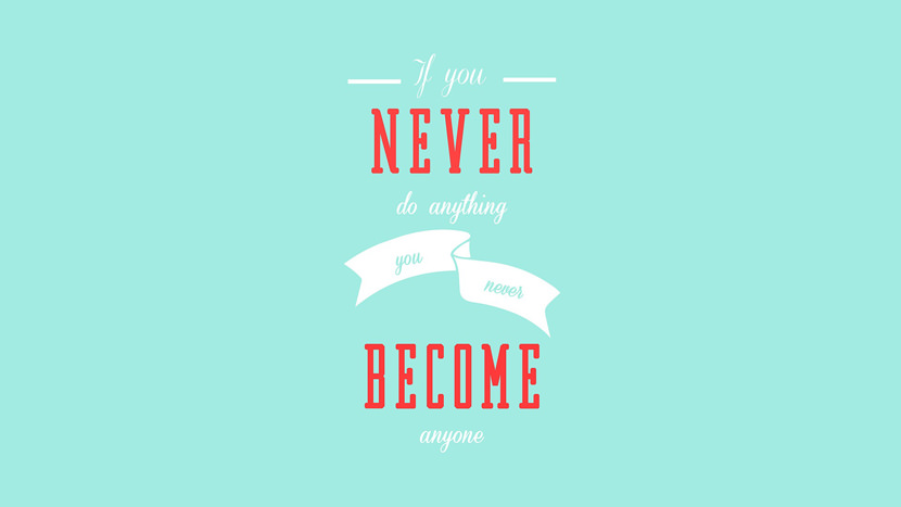 If you never do anything you never become anyone