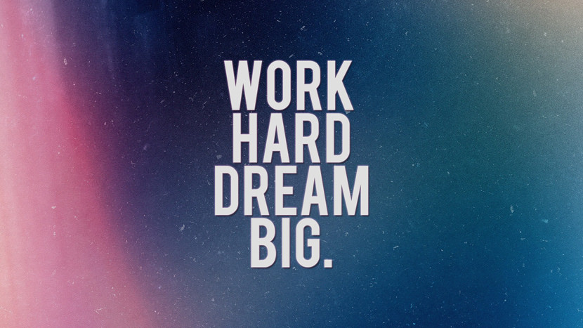 Work hard dream big.