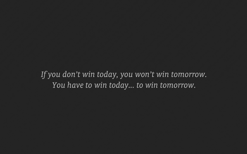 If you don't win today, you won't win tomorrow. You have to win today... to win tomorrow.