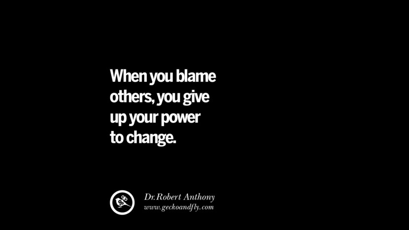When you blame others, you give up your power to change. - Dr.Robert Anthony Philosophies A Mentally Strong And Successful Person Don't Do