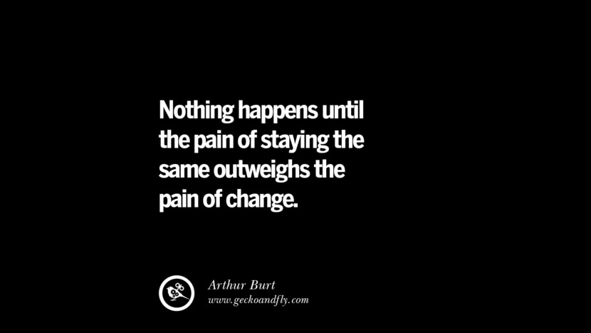 Nothing happens until the pain of staying the same outweighs the pain of change – Arthur Burt Philosophies A Mentally Strong And Successful Person Don't Do