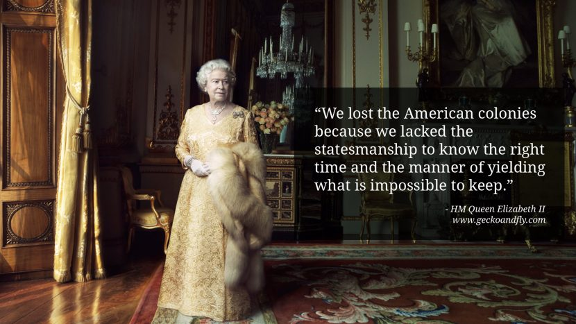 Queen Elizabeth II Quotes We lost the American colonies because we lacked the statesmanship to know the right time and the manner of yielding what is impossible to keep.