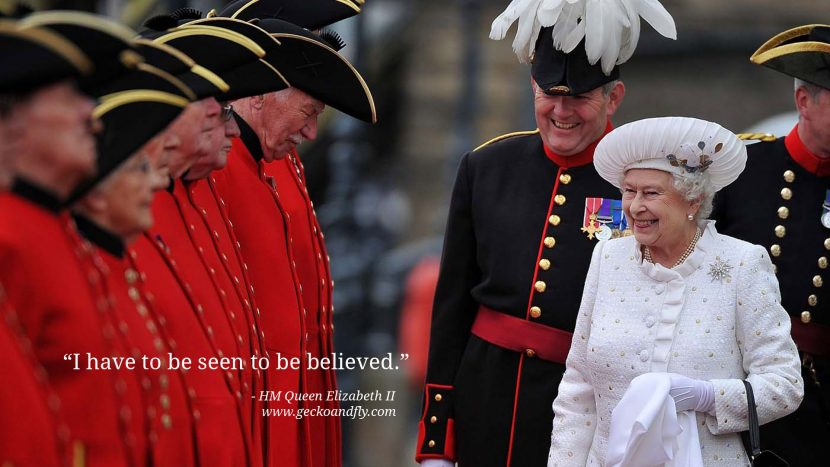 Queen Elizabeth II Quotes I have to be seen to be believed.