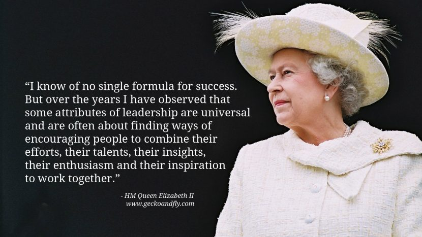 Queen Elizabeth II Quotes I know of no single formula for success. But over the years I have observed that some attributes of leadership are universal and are often about finding ways of encouraging people to combine their efforts, their talents, their insights, their enthusiasm and their inspiration to work together.