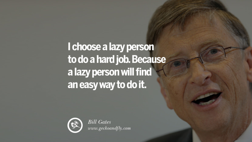Bill Gates Quotes I choose a lazy person to do a hard job. Because a lazy person will find an easy way to do it. best inspirational tumblr quotes instagram