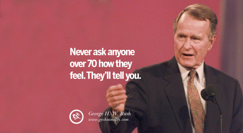 George H.W. Bush Quotes Never ask anyone over 70 how they feel. They'll tell you. best inspirational tumblr quotes instagram