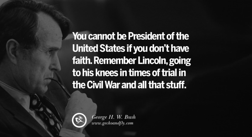George H.W. Bush Quotes You cannot be President of the United States if you don't have faith. Remember Lincoln, going to his knees in times of trial in the Civil War and all that stuff. best inspirational tumblr quotes instagram