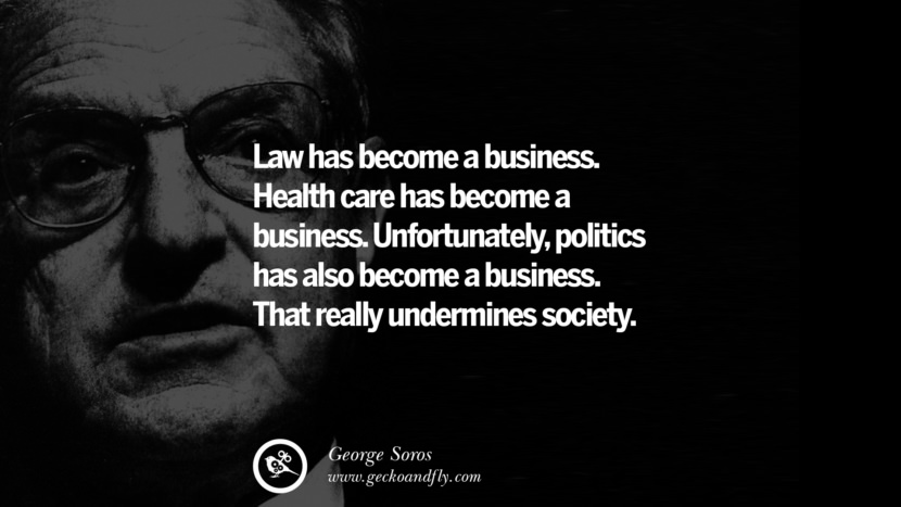 Law has become a business. Health care has become a business. Unfortunately, politics has also become a business. That really undermines society. Famous George Soros Quotes on Financial, Economy, Democracy