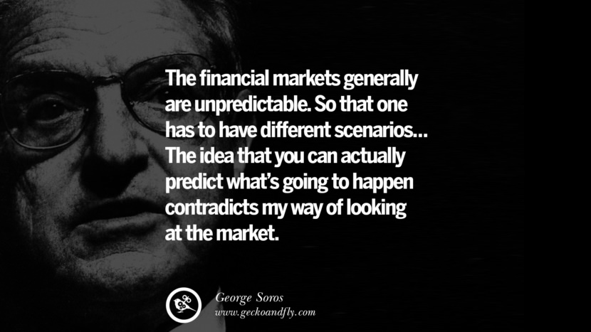 The financial markets generally are unpredictable. So that one has to have different scenarios... The idea that you can actually predict what's going to happen contradicts my way of looking at the market. Famous George Soros Quotes on Financial, Economy, Democracy