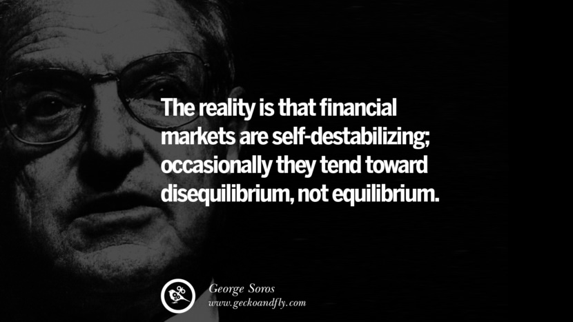 The reality is that financial markets are self-destabilizing; occasionally they tend toward disequilibrium, not equilibrium. Famous George Soros Quotes on Financial, Economy, Democracy