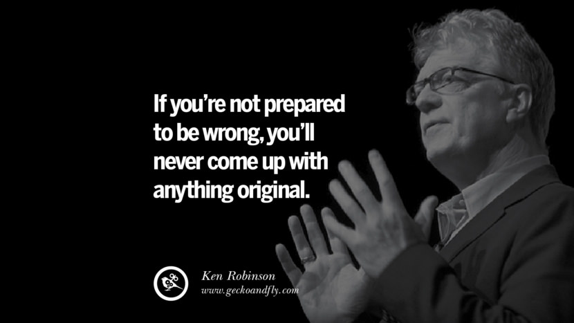If you're not prepared to be wrong, you'll never come up with anything original. - Ken Robinson best inspirational tumblr quotes instagram pinterest