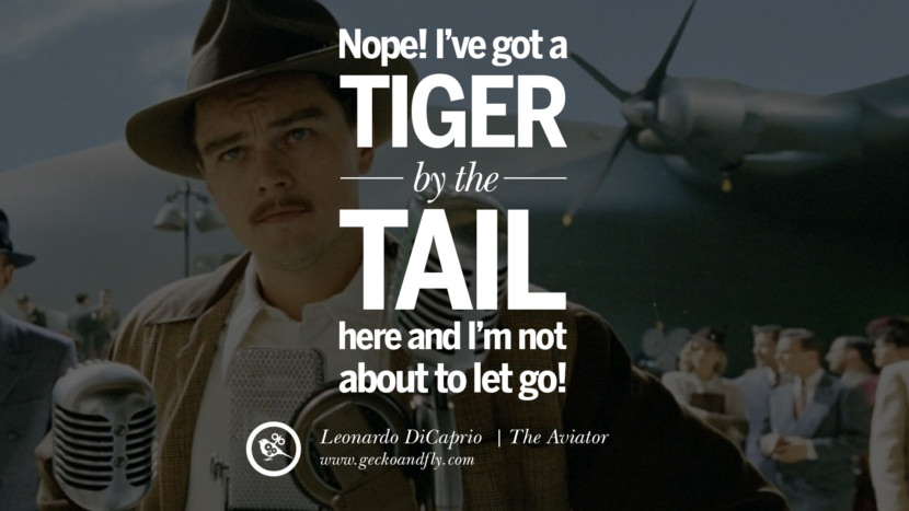 Leonardo Dicaprio Movie QuotesNope! I've got a tiger by the tail here and I'm not about to let go! - The Aviator best inspirational tumblr quotes instagram pinterest