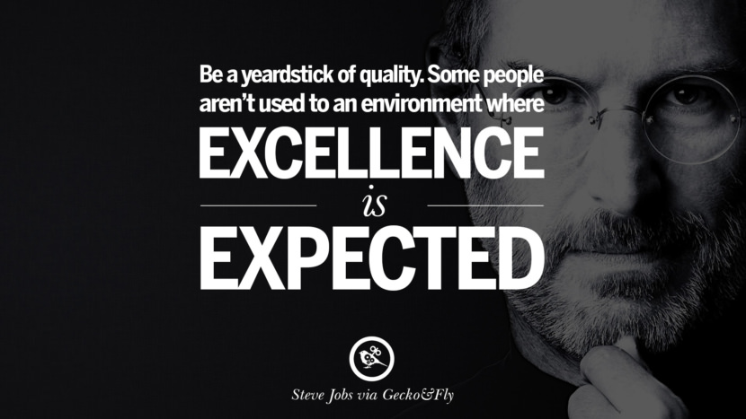 Be a yardstick of quality. Some people aren't used to an environment where excellence is expected. Quotes by Steve Jobs
