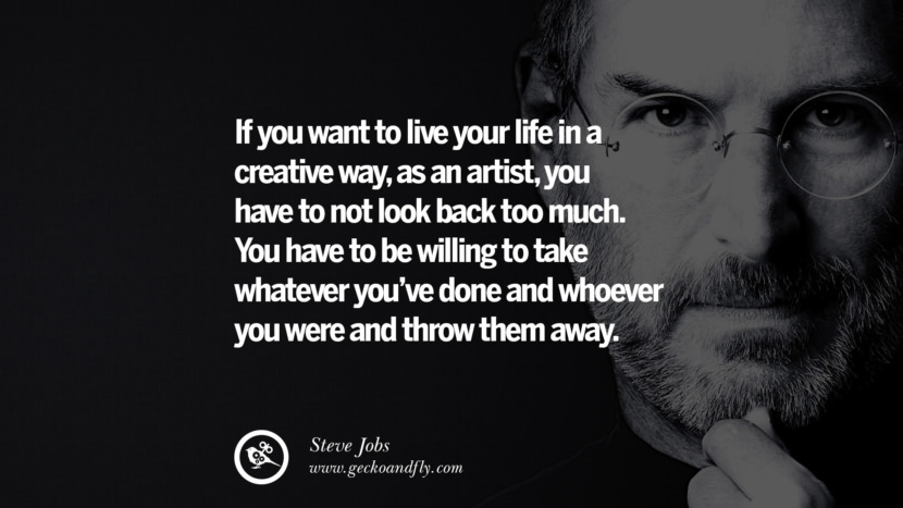 """If you want to live your life in a creative way, as an artist, you have to not look back too much. You have to be willing to take whatever you've done and whoever you were and throw them away. The more the outside world tries to reinforce an image of you, the harder it is to continue to be an artist, which is why a lot of times, artists have to say, """"Bye. I have to go. I'm going crazy and I'm getting out of here."""" And they go and hibernate somewhere. Maybe later they re-emerge a little differently. Quotes by Steve Jobs"""
