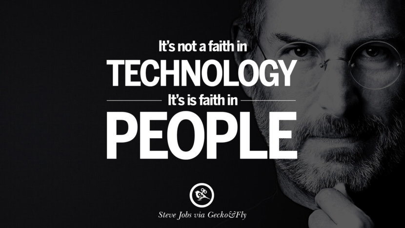 It's not a faith in technology. It's faith in people. Quotes by Steve Jobs