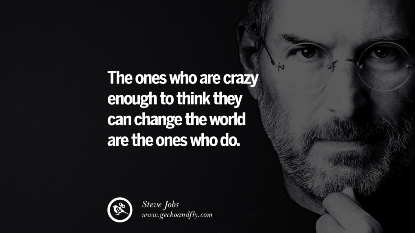 The ones who are crazy enough to think they can change the world are the ones who do. Quotes by Steve Jobs