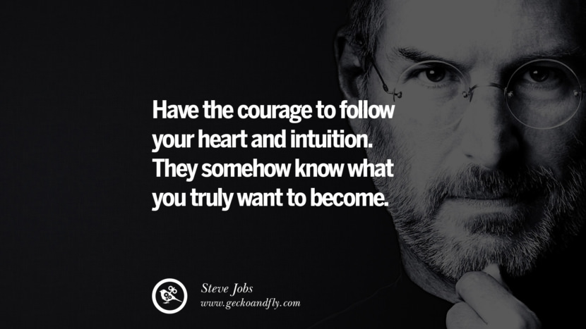 Have the courage to follow your heart and intuition. They somehow know what you truly want to become. Quotes by Steve Jobs