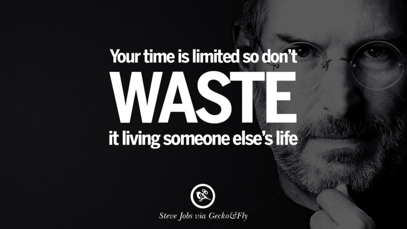 Your time is limited so don't waste it living someone else's life.
