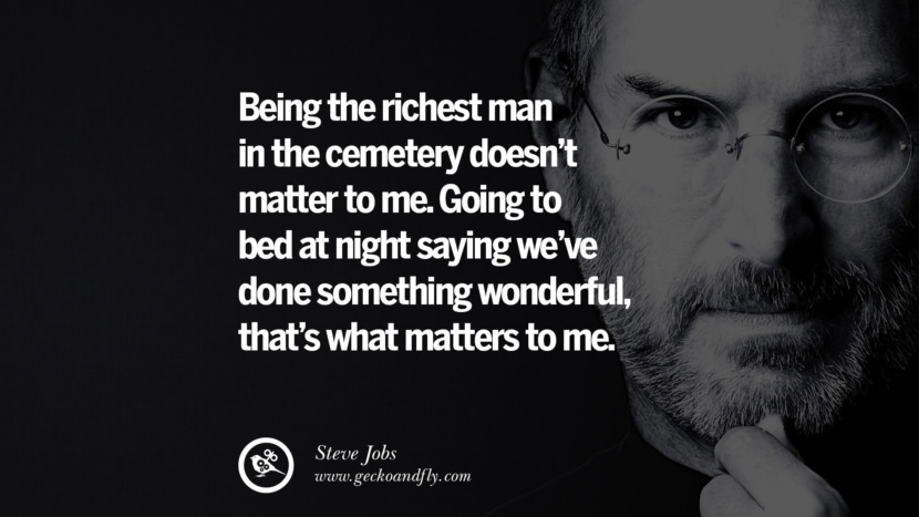 Being the richest man in the cemetery doesn't matter to me. Going to bed at night saying we've done something wonderful, that's what matters to me. Quotes by Steve Jobs