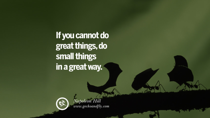 IF YOU CANNOT DO GREAT THINGS, DO SMALL THINGS IN A GREAT WAY. - Napoleon Hill Inspiring & Successful Quotes for Small Medium Business Startups best inspirational tumblr quotes instagram