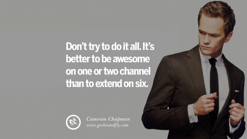 DON'T TRY TO DO IT ALL. IT'S BETTER TO BE AWESOME ON ONE OR TWO CHANNEL THAN TO EXTEND ON SIX. - Cameron Chapman Inspiring & Successful Quotes for Small Medium Business Startups best inspirational tumblr quotes instagram