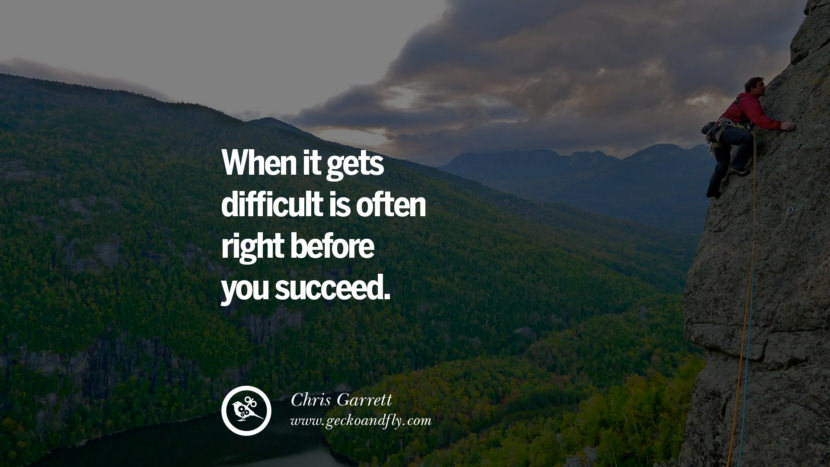 WHEN IT GETS DIFFICULT IS OFTEN RIGHT BEFORE YOU SUCCEED. - Chris Garrett Inspiring & Successful Quotes for Small Medium Business Startups best inspirational tumblr quotes instagram