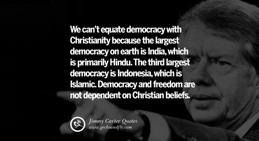 We can't equate democracy with Christianity because the largest democracy on earth is India, which is primarily Hindu. The third largest democracy is Indonesia, which is Islamic. Democracy and freedom are not dependent on Christian beliefs. Quote by Jimmy Carter