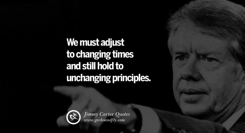 We must adjust to changing times and still hold to unchanging principles. - Jimmy Carter Quotes on Racism, Gay Marriage, Democracy and Discrimination