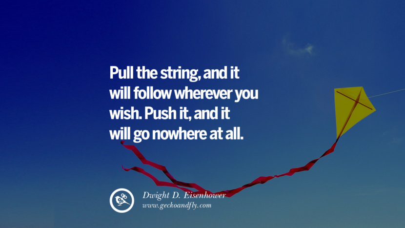 Inspirational and Motivational Quotes on Management Leadership style skills Pull the string, and it will follow wherever you wish. Push it, and it will go nowhere at all. - Dwight D. Eisenhower instagram pinterest facebook twitter tumblr quotes life funny best inspirational