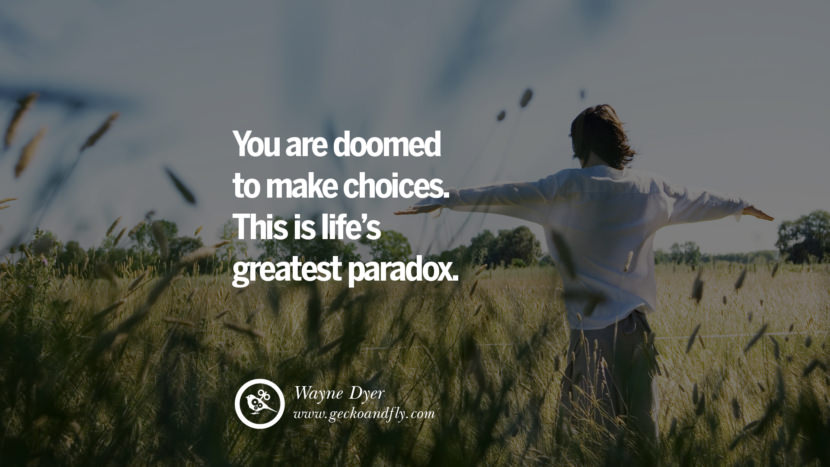 Inspiring Quotes about Life You are doomed to make choices. This is life's greatest paradox. - Wayne Dyer