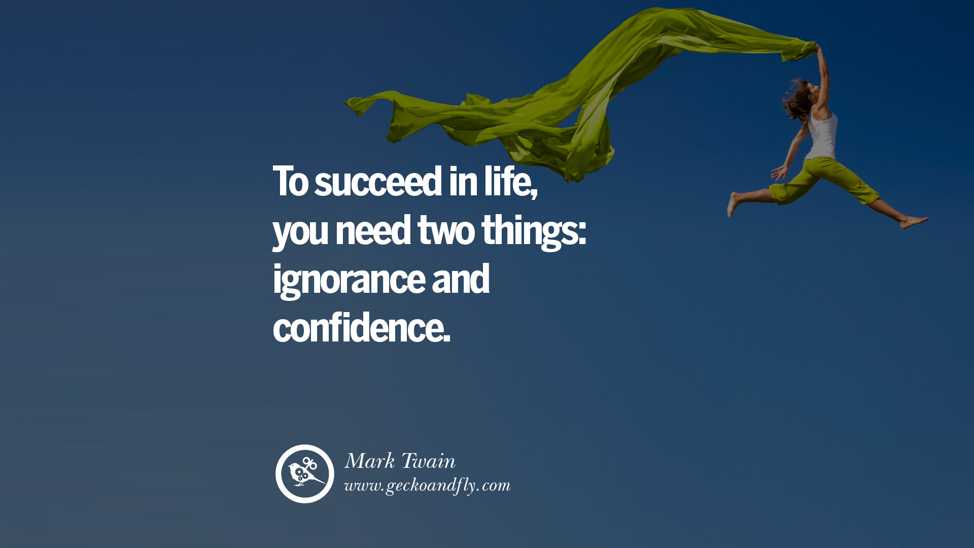 confidence is all you need to succeed You need two things to succeed in life, ignorance and confidence - mark twain read the above quote once again what are you watching you need 2 things to succeed in life, ignorance an why adam(man) is simpler than eve(woman.