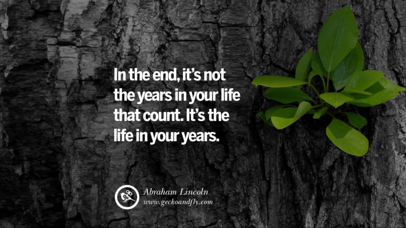 Inspiring Quotes about Life In the end, it's not the years in your life that count. It's the life in your years. - Abraham Lincoln