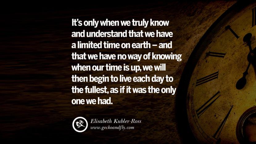 Inspiring Quotes about Life It's only when we truly know and understand that we have a limited time on earth - and that we have no way of knowing when our time is up, we will then begin to live each day to the fullest, as if it was the only one we had. - Elisabeth Kubler-Ross