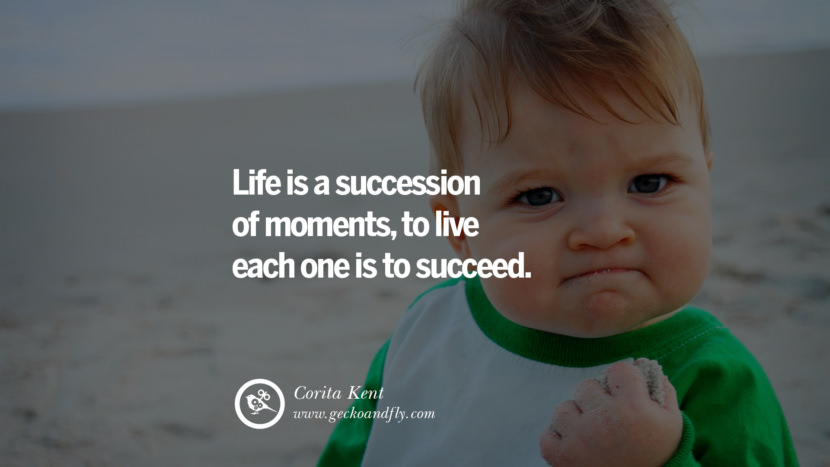 Inspiring Quotes about Life Life is a succession of moments, to live each one is to succeed. - Corita Kent