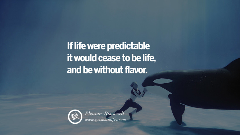 Inspiring Quotes about Life If life were predictable it would cease to be life, and be without flavor. - Eleanor Roosevelt
