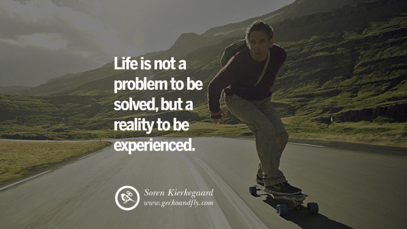 Inspiring Quotes about Life Life is not a problem to be solved, but a reality to be experienced. - Soren Kierkegaard