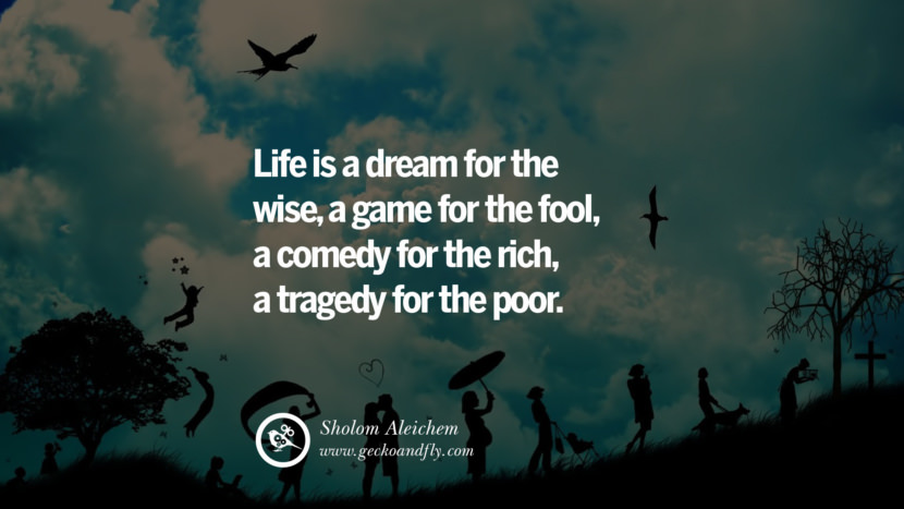 Inspiring Quotes about Life Life is a dream for the wise, a game for the fool, a comedy for the rich, a tragedy for the poor. - Sholom Aleichem