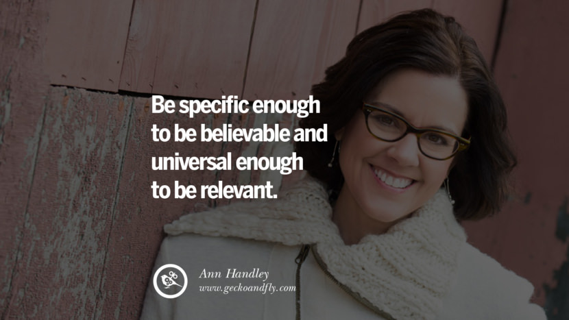 Be specific enough to be believable and universal enough to be relevant. - Ann Handley Motivational Quotes for Small Startup Business Ideas Start up instagram pinterest facebook twitter tumblr quotes life funny best inspirational