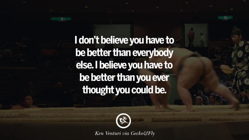 Inspirational Motivational Poster Quotes on Sports and Life I don't believe you have to be better than everybody else. I believe you have to be better than you ever thought you could be. - Ken Venturi instagram twitter reddit pinterest tumblr facebook