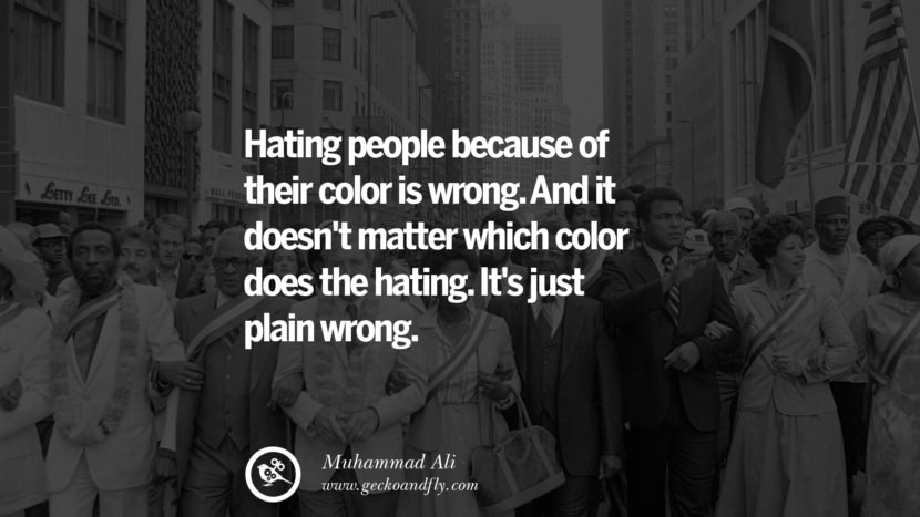 Hating people because of their color is wrong. And it doesn't matter which color does the hating. It's just plain wrong. - Muhammad Ali instagram twitter reddit pinterest tumblr facebook
